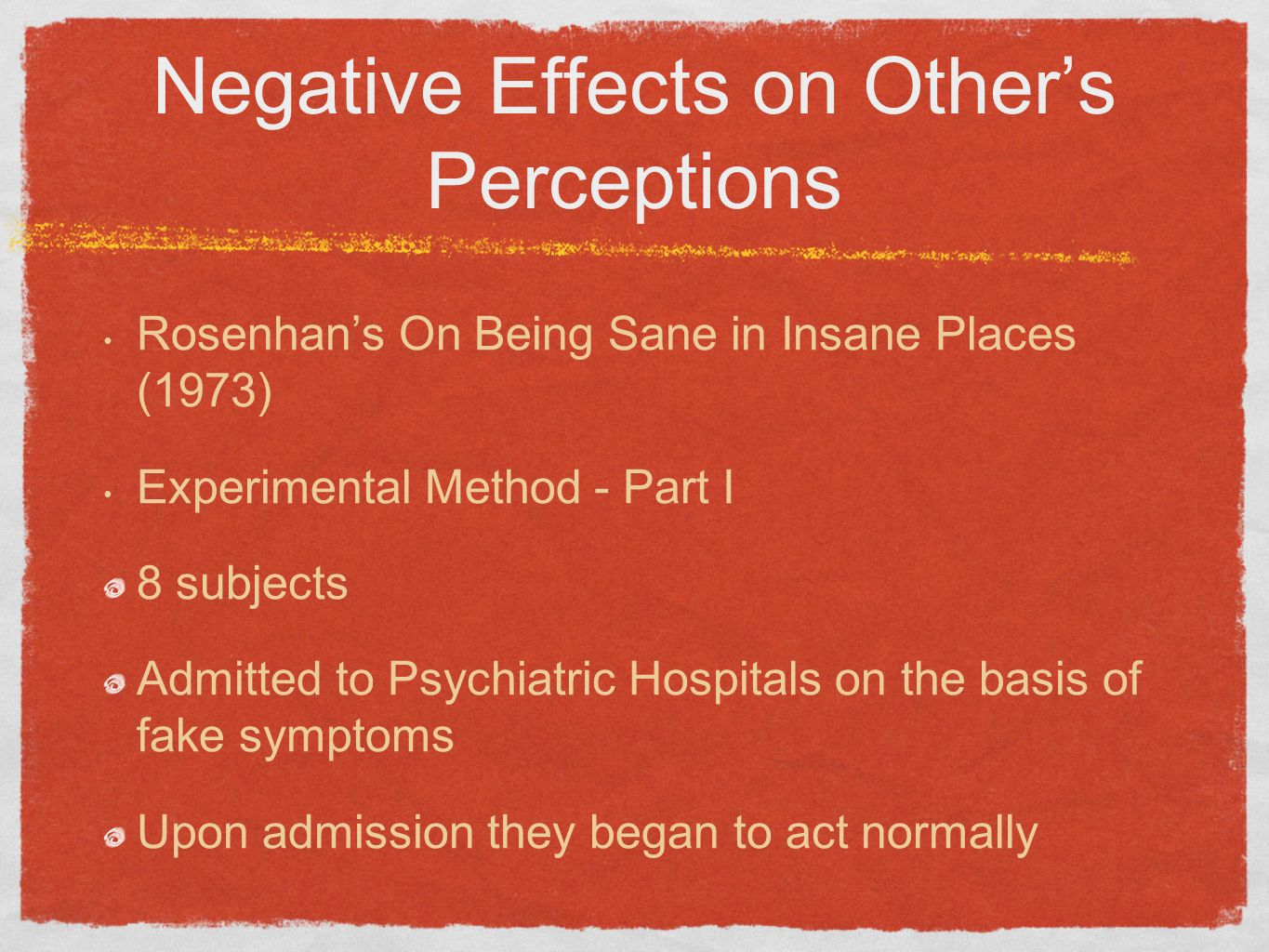 Negative Effects on Others Perceptions Rosenhans On Being Sane in Insane Places (1973) Experimental Method - Part I 8 subjects Admitted to Psychiatric