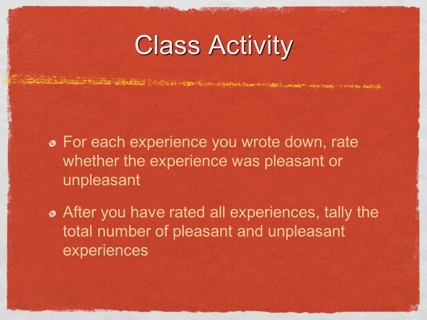 Class Activity For each experience you wrote down, rate whether the experience was pleasant or unpleasant After you have rated all experiences, tally