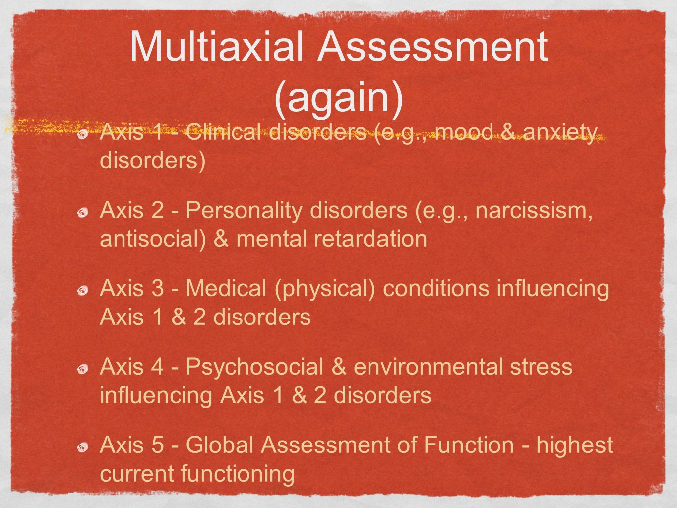 Multiaxial Assessment (again) Axis 1 - Clinical disorders (e.g., mood & anxiety disorders) Axis 2 - Personality disorders (e.g., narcissism, antisocia