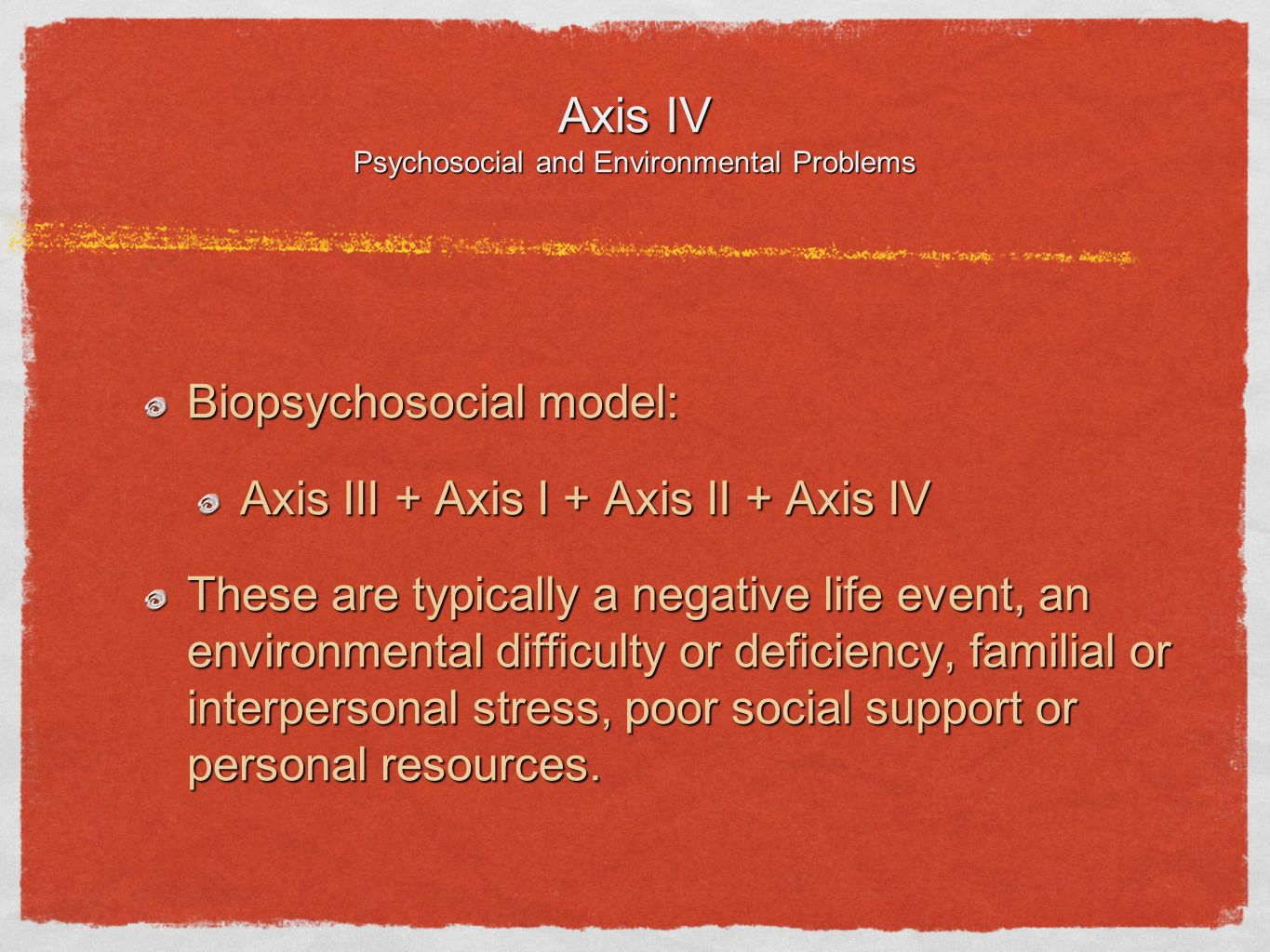 Axis IV Psychosocial and Environmental Problems Biopsychosocial model: Axis III + Axis I + Axis II + Axis IV These are typically a negative life event