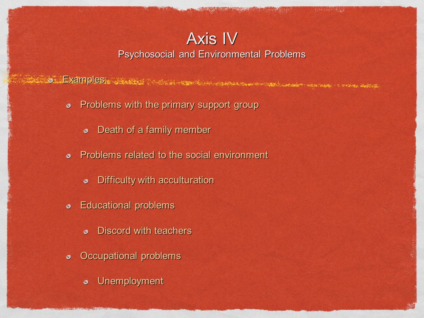 Axis IV Psychosocial and Environmental Problems Examples: Problems with the primary support group Death of a family member Problems related to the soc