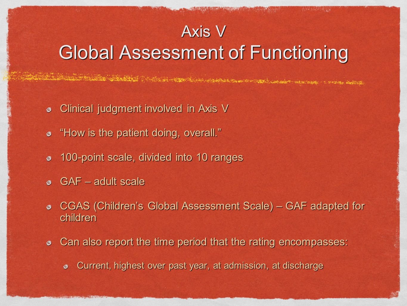 Axis V Global Assessment of Functioning Clinical judgment involved in Axis V How is the patient doing, overall. 100-point scale, divided into 10 range