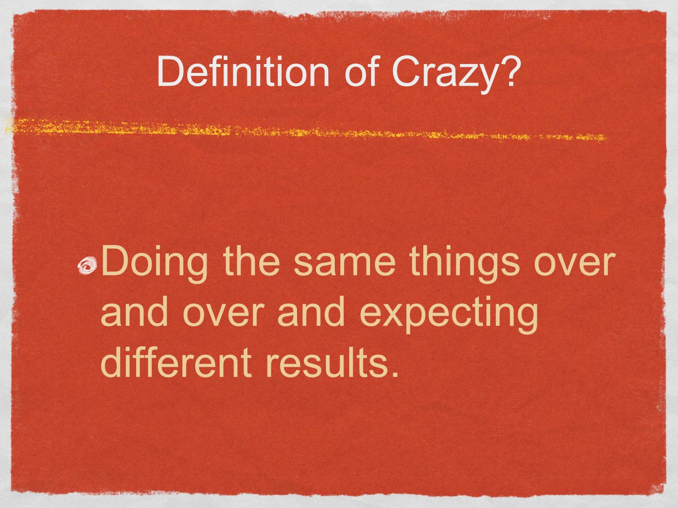 Definition of Crazy? Doing the same things over and over and expecting different results.
