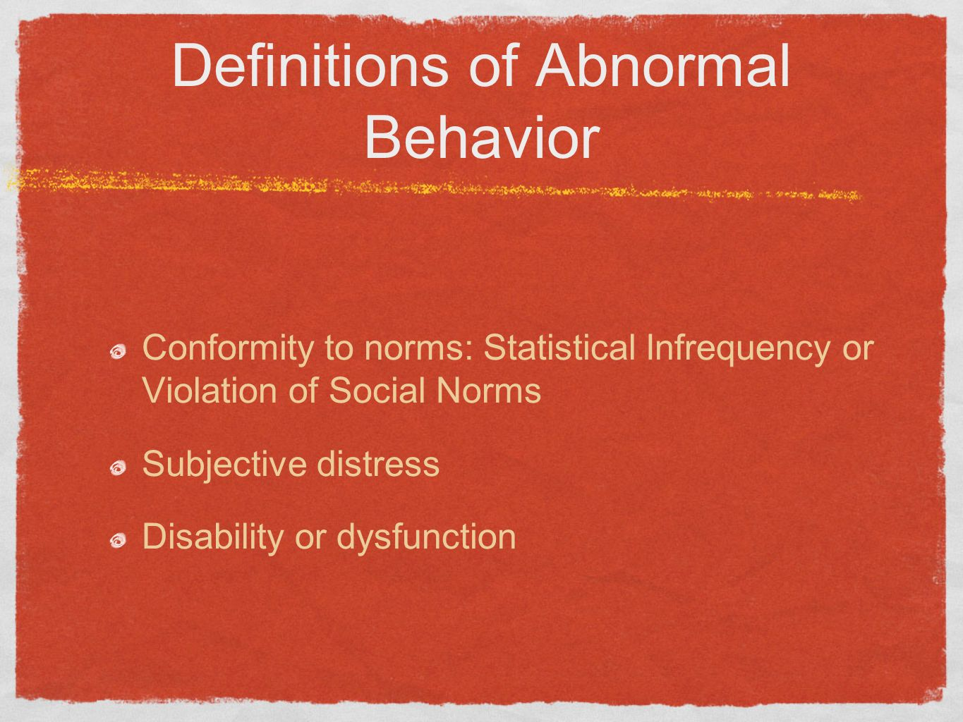Definitions of Abnormal Behavior Conformity to norms: Statistical Infrequency or Violation of Social Norms Subjective distress Disability or dysfuncti