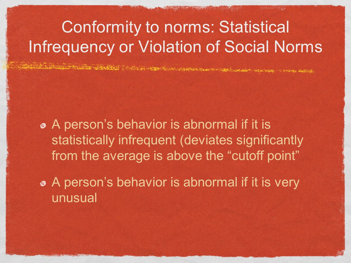 Conformity to norms: Statistical Infrequency or Violation of Social Norms A persons behavior is abnormal if it is statistically infrequent (deviates s