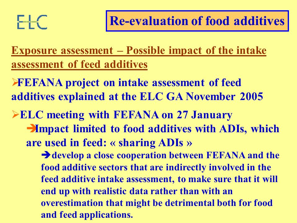 Re-evaluation of food additives Exposure assessment – Possible impact of the intake assessment of feed additives FEFANA project on intake assessment of feed additives explained at the ELC GA November 2005 ELC meeting with FEFANA on 27 January Impact limited to food additives with ADIs, which are used in feed: « sharing ADIs » develop a close cooperation between FEFANA and the food additive sectors that are indirectly involved in the feed additive intake assessment, to make sure that it will end up with realistic data rather than with an overestimation that might be detrimental both for food and feed applications.