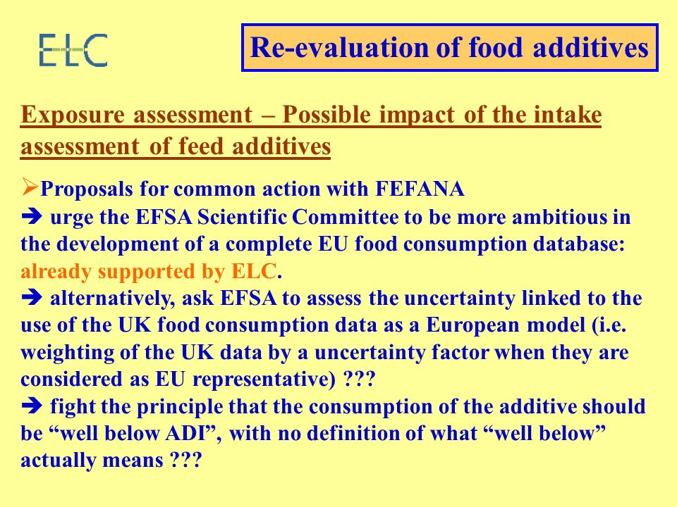 Re-evaluation of food additives Exposure assessment – Possible impact of the intake assessment of feed additives Proposals for common action with FEFANA urge the EFSA Scientific Committee to be more ambitious in the development of a complete EU food consumption database: already supported by ELC.
