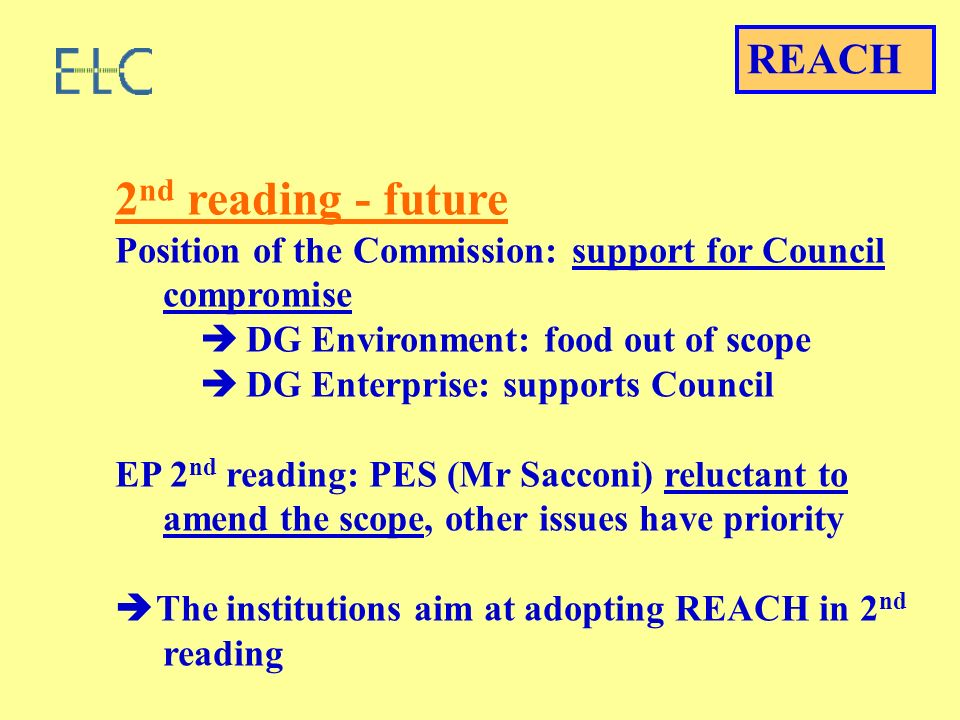 2 nd reading - future Position of the Commission: support for Council compromise DG Environment: food out of scope DG Enterprise: supports Council EP 2 nd reading: PES (Mr Sacconi) reluctant to amend the scope, other issues have priority The institutions aim at adopting REACH in 2 nd reading REACH