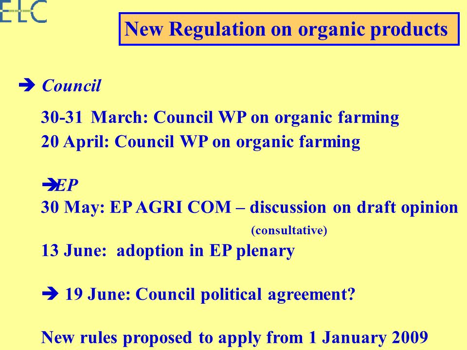 Council 30-31 March: Council WP on organic farming 20 April: Council WP on organic farming EP 30 May: EP AGRI COM – discussion on draft opinion (consultative) 13 June: adoption in EP plenary 19 June: Council political agreement.