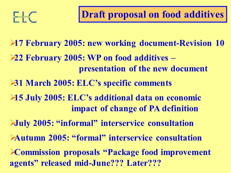 17 February 2005: new working document-Revision 10 22 February 2005: WP on food additives – presentation of the new document 31 March 2005: ELCs specific comments 15 July 2005: ELCs additional data on economic impact of change of PA definition July 2005: informal interservice consultation Autumn 2005: formal interservice consultation Commission proposals Package food improvement agents released mid-June .