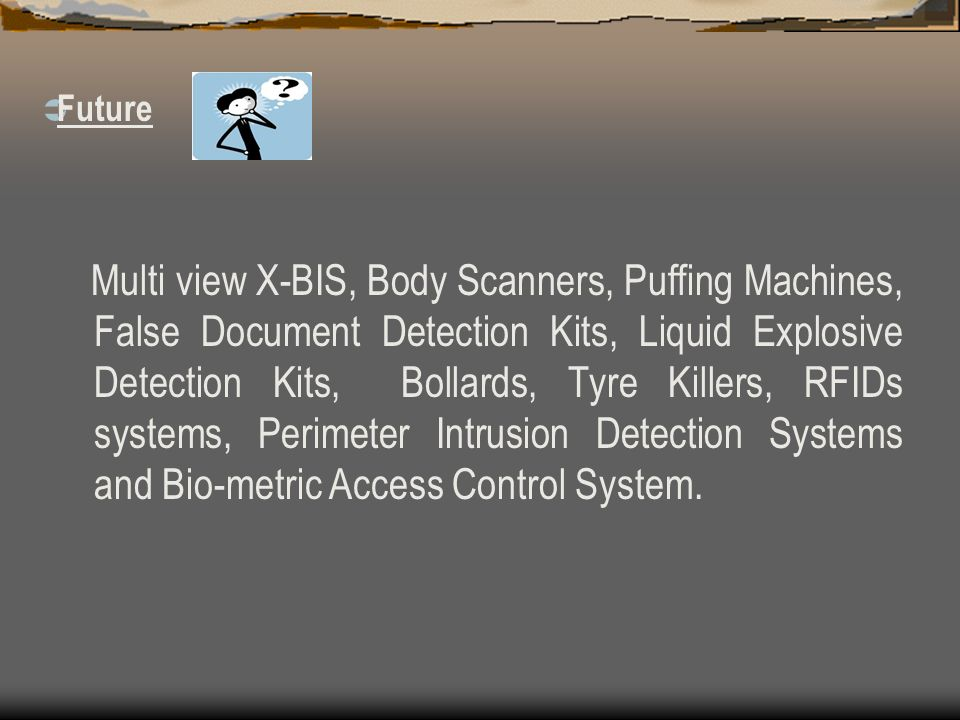 Multi view X-BIS, Body Scanners, Puffing Machines, False Document Detection Kits, Liquid Explosive Detection Kits, Bollards, Tyre Killers, RFIDs syste