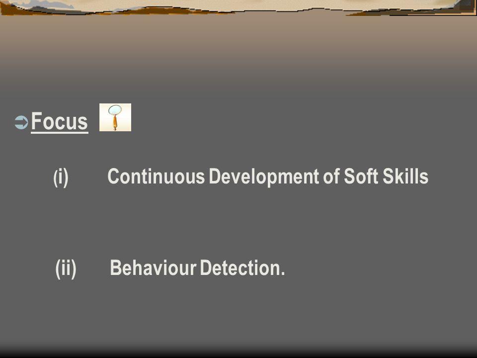 ( i) Continuous Development of Soft Skills (ii) Behaviour Detection. Focus