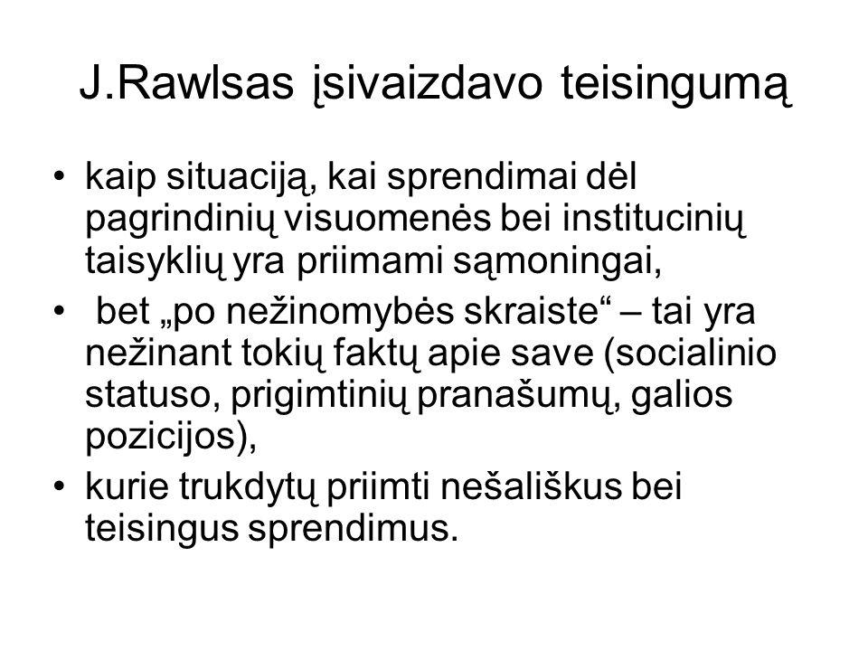 J.Rawlsas įsivaizdavo teisingumą kaip situaciją, kai sprendimai dėl pagrindinių visuomenės bei institucinių taisyklių yra priimami sąmoningai, bet po nežinomybės skraiste – tai yra nežinant tokių faktų apie save (socialinio statuso, prigimtinių pranašumų, galios pozicijos), kurie trukdytų priimti nešališkus bei teisingus sprendimus.