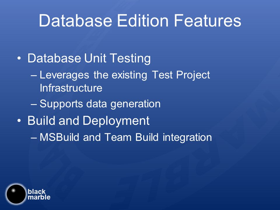 black marble Database Edition Features Database Unit Testing –Leverages the existing Test Project Infrastructure –Supports data generation Build and Deployment –MSBuild and Team Build integration