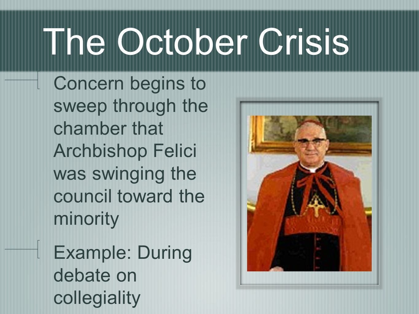 The October Crisis Concern begins to sweep through the chamber that Archbishop Felici was swinging the council toward the minority Example: During debate on collegiality