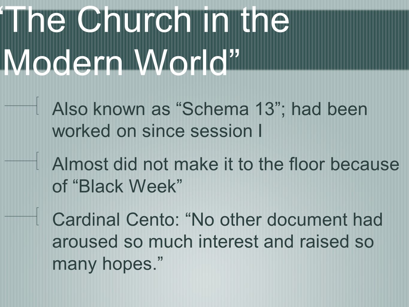 The Church in the Modern World Also known as Schema 13; had been worked on since session I Almost did not make it to the floor because of Black Week Cardinal Cento: No other document had aroused so much interest and raised so many hopes.
