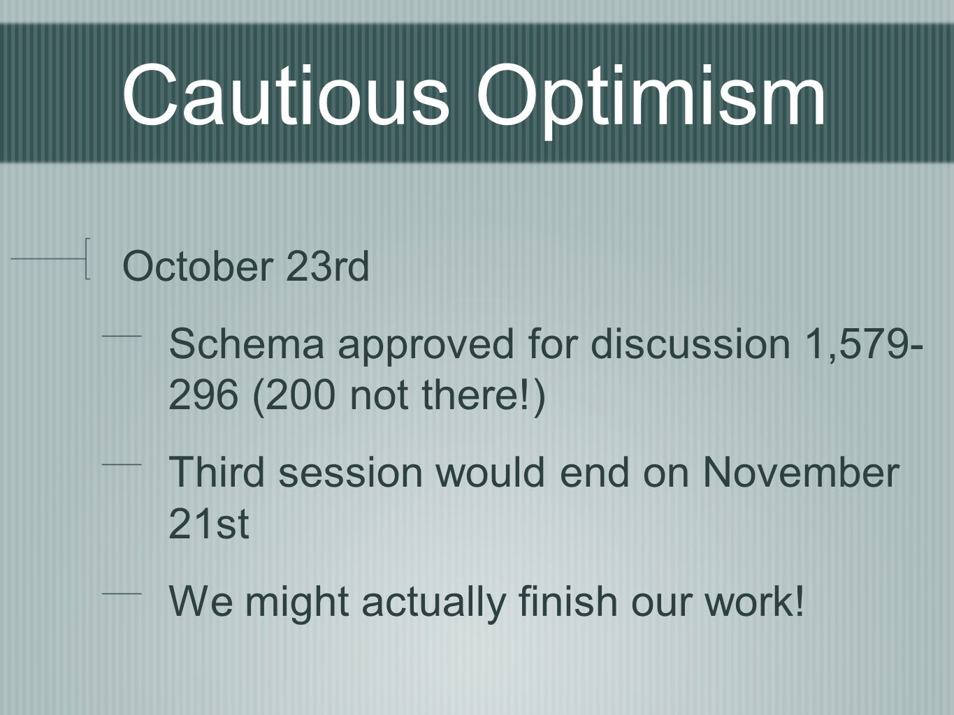 Cautious Optimism October 23rd Schema approved for discussion 1,579- 296 (200 not there!) Third session would end on November 21st We might actually f