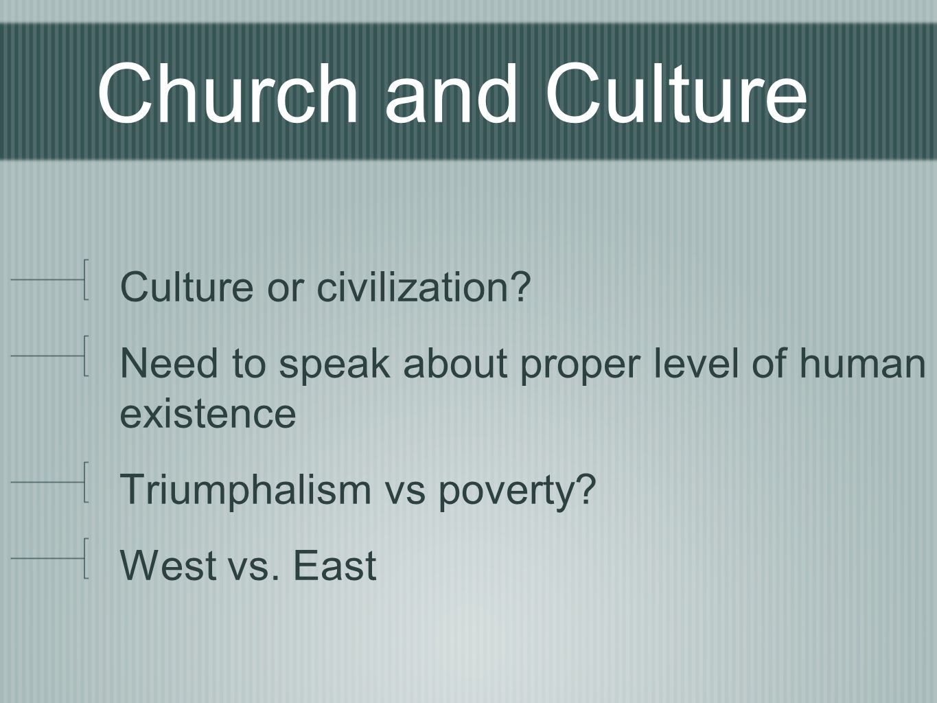 Church and Culture Culture or civilization? Need to speak about proper level of human existence Triumphalism vs poverty? West vs. East