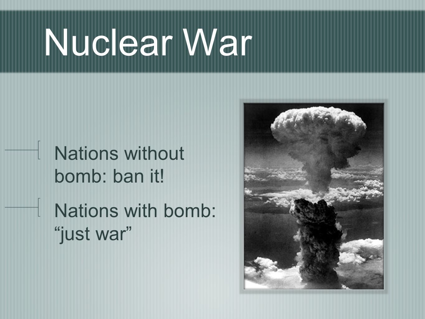 Nuclear War Nations without bomb: ban it! Nations with bomb: just war