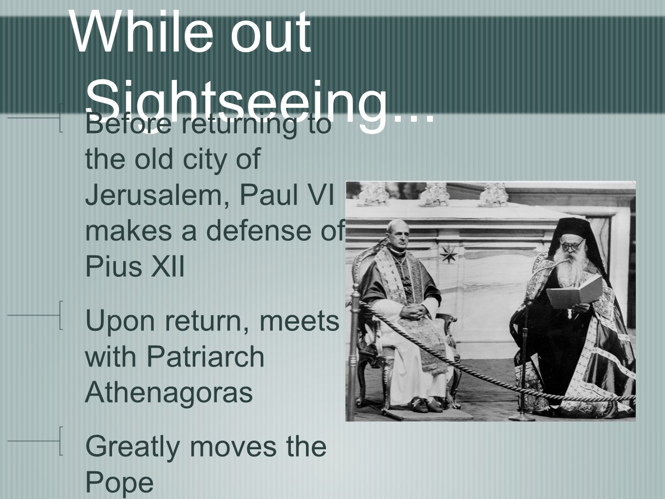 While out Sightseeing... Before returning to the old city of Jerusalem, Paul VI makes a defense of Pius XII Upon return, meets with Patriarch Athenago