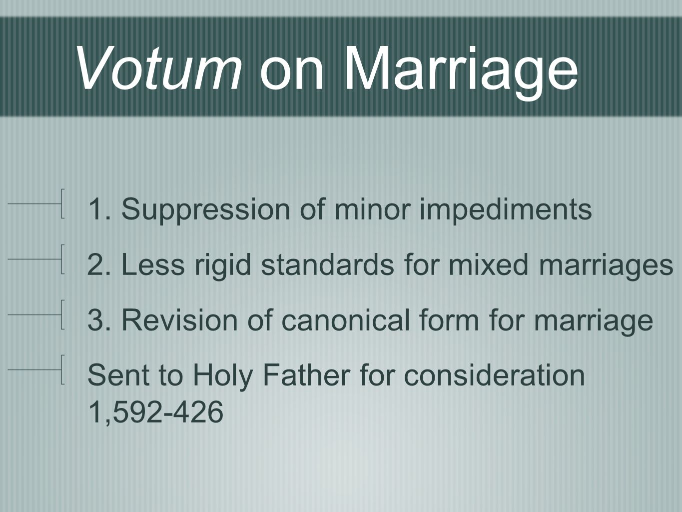 Votum on Marriage 1. Suppression of minor impediments 2.