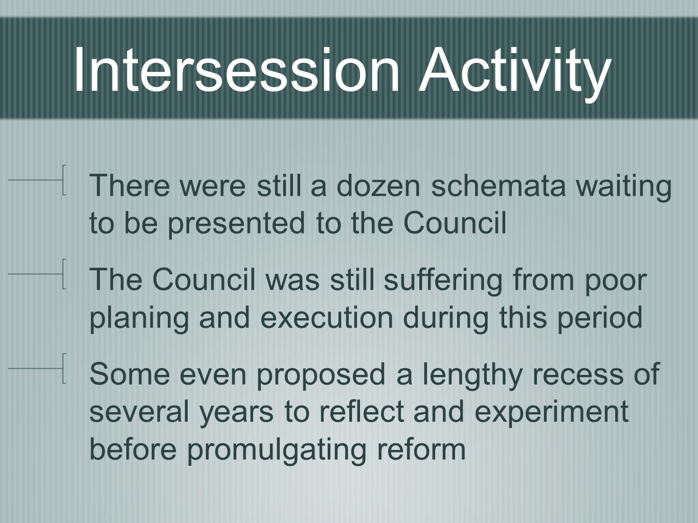Intersession Activity There were still a dozen schemata waiting to be presented to the Council The Council was still suffering from poor planing and execution during this period Some even proposed a lengthy recess of several years to reflect and experiment before promulgating reform