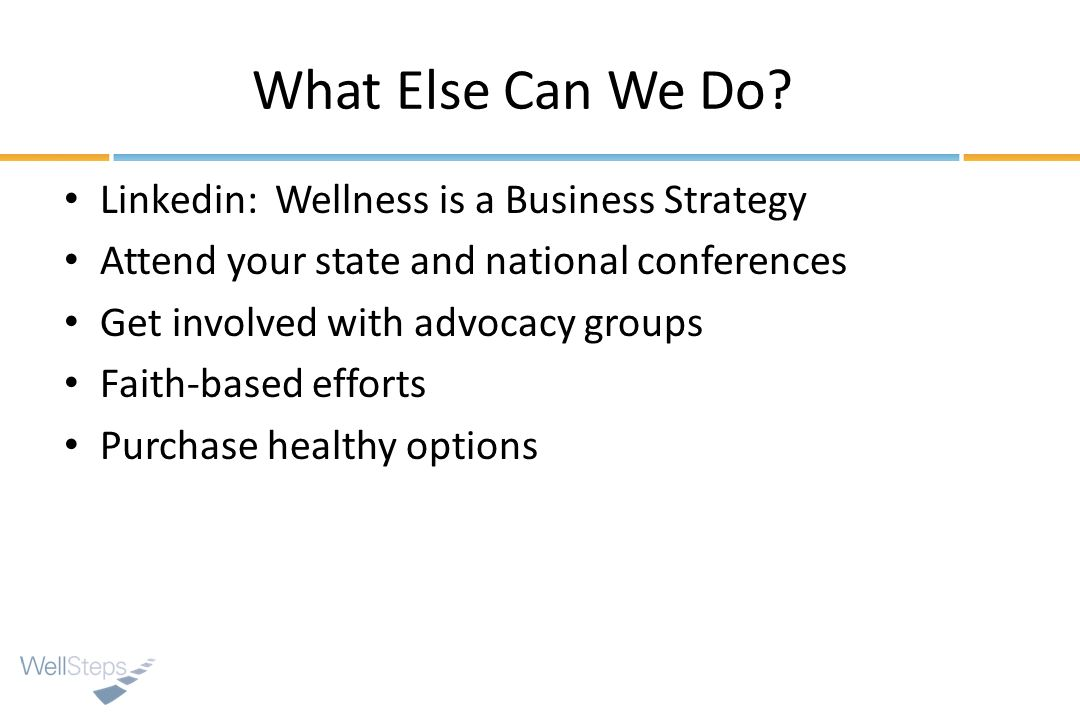 What Else Can We Do? Linkedin: Wellness is a Business Strategy Attend your state and national conferences Get involved with advocacy groups Faith-base