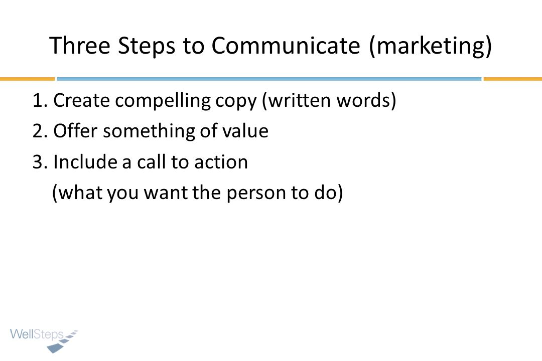 Three Steps to Communicate (marketing) 1. Create compelling copy (written words) 2. Offer something of value 3. Include a call to action (what you wan
