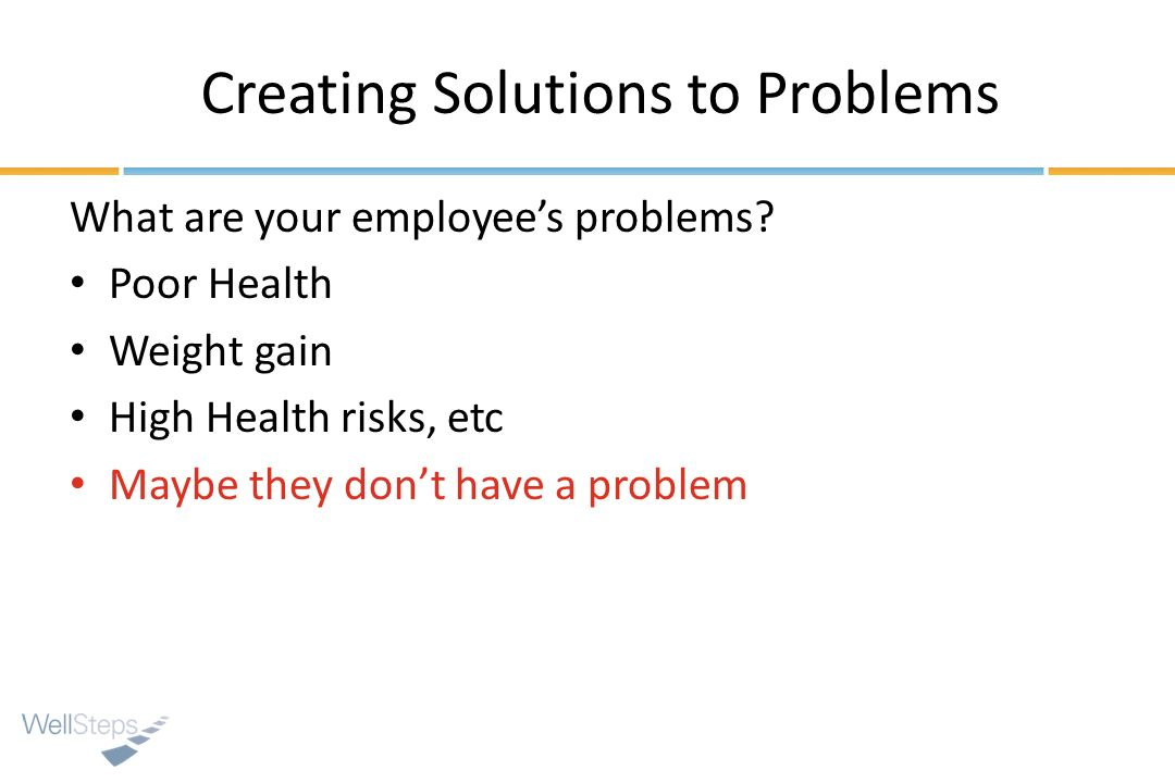 Creating Solutions to Problems What are your employees problems? Poor Health Weight gain High Health risks, etc Maybe they dont have a problem