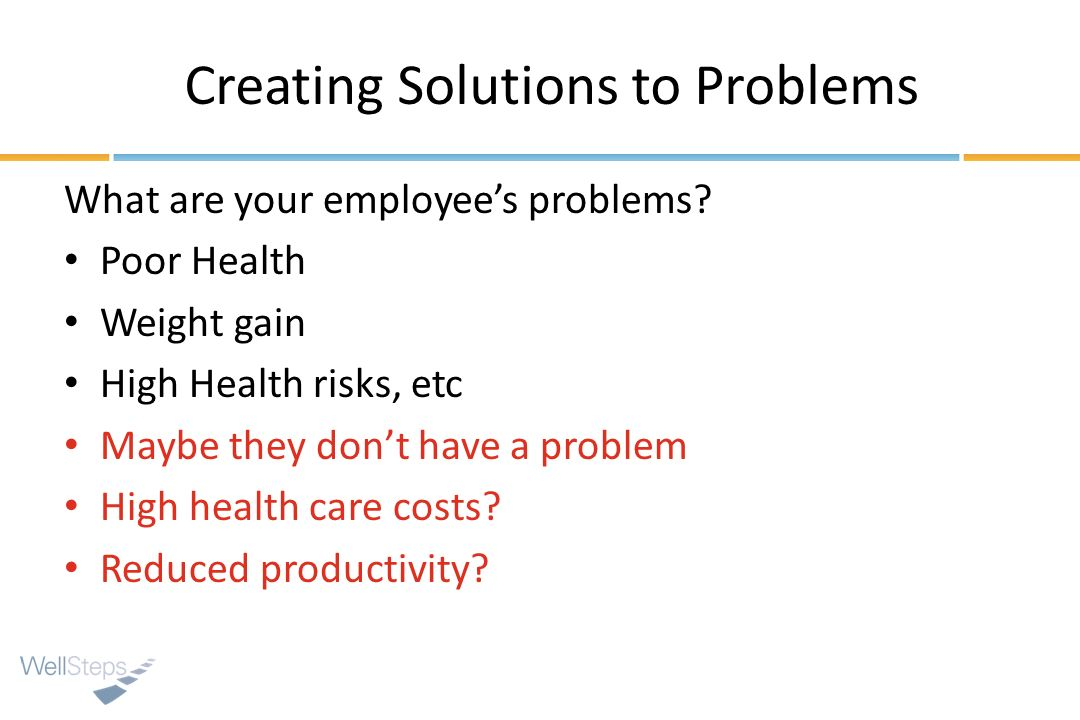 Creating Solutions to Problems What are your employees problems? Poor Health Weight gain High Health risks, etc Maybe they dont have a problem High he