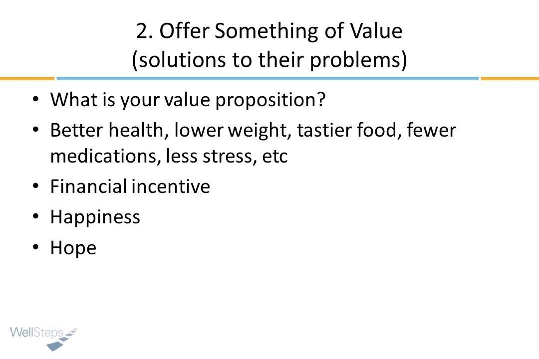 2. Offer Something of Value (solutions to their problems) What is your value proposition? Better health, lower weight, tastier food, fewer medications