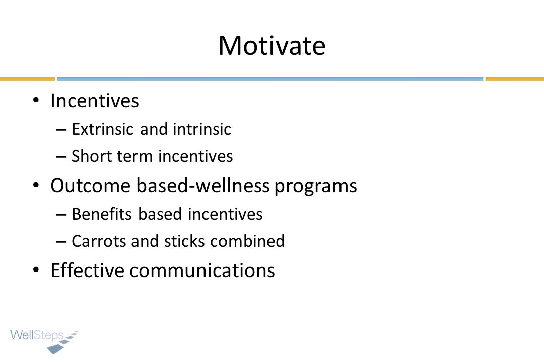 Motivate Incentives – Extrinsic and intrinsic – Short term incentives Outcome based-wellness programs – Benefits based incentives – Carrots and sticks