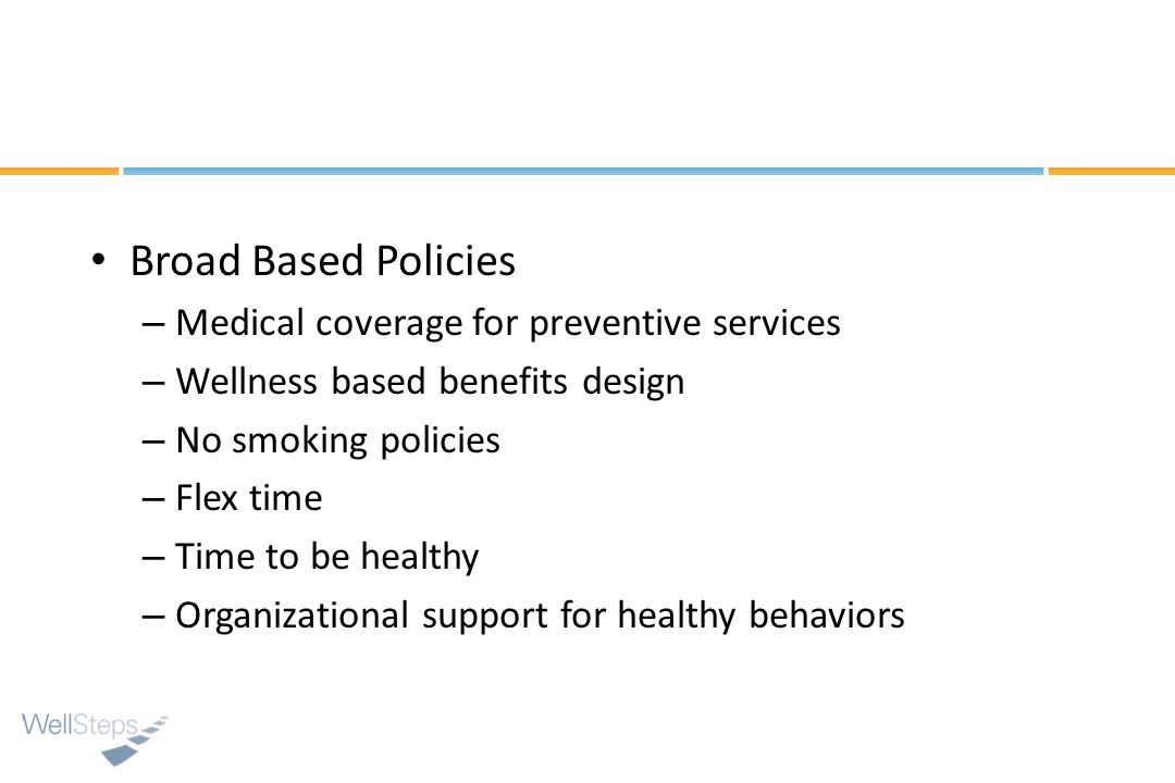 Broad Based Policies – Medical coverage for preventive services – Wellness based benefits design – No smoking policies – Flex time – Time to be health
