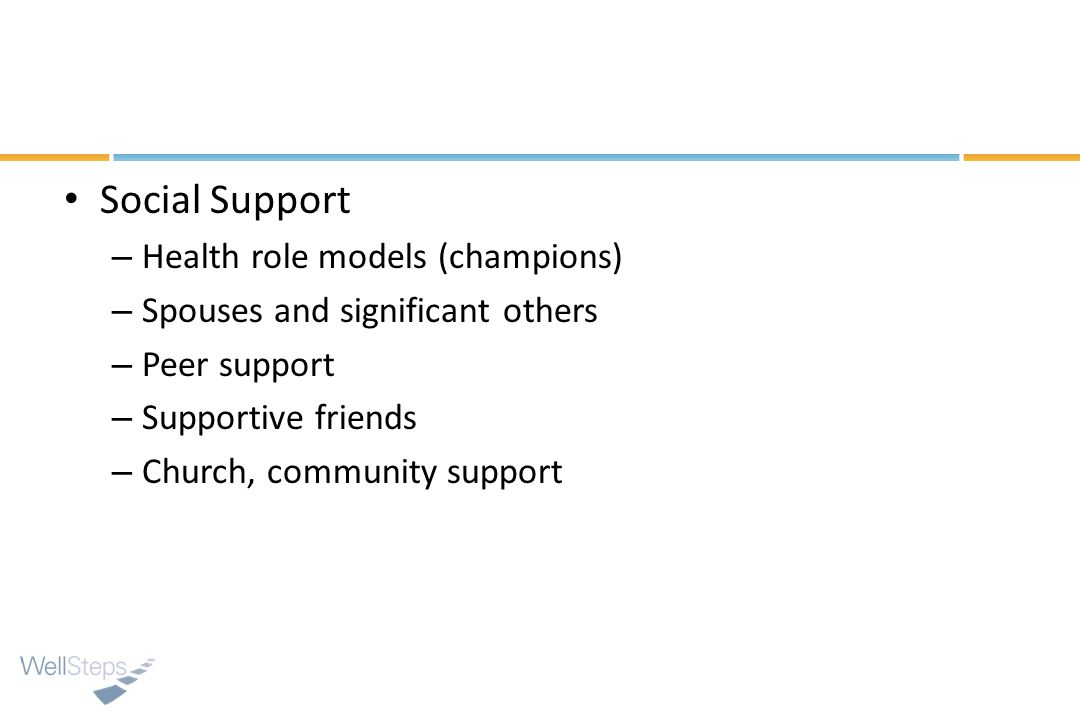 Social Support – Health role models (champions) – Spouses and significant others – Peer support – Supportive friends – Church, community support