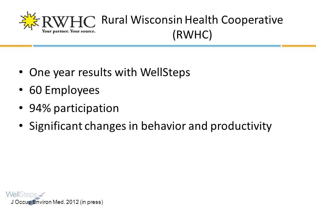 Rural Wisconsin Health Cooperative (RWHC) One year results with WellSteps 60 Employees 94% participation Significant changes in behavior and productiv