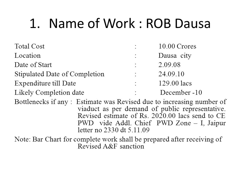 1.Name of Work : ROB Dausa Total Cost:10.00 Crores Location:Dausa city Date of Start: 2.09.08 Stipulated Date of Completion: 24.09.10 Expenditure till