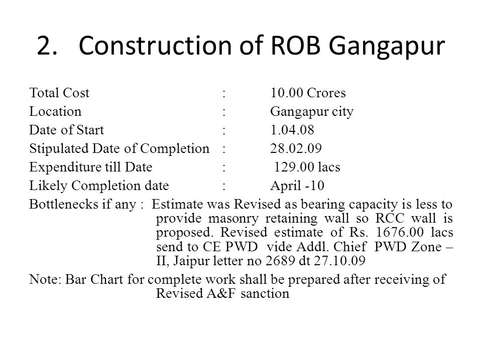 2. Construction of ROB Gangapur Total Cost:10.00 Crores Location:Gangapur city Date of Start: 1.04.08 Stipulated Date of Completion: 28.02.09 Expendit