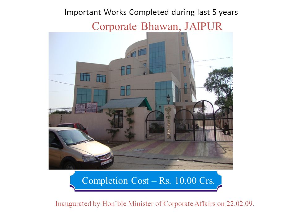 Corporate Bhawan, JAIPUR Completion Cost – Rs. 10.00 Crs. Inaugurated by Honble Minister of Corporate Affairs on 22.02.09. Important Works Completed d