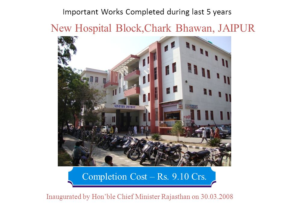 New Hospital Block,Chark Bhawan, JAIPUR Completion Cost – Rs. 9.10 Crs. Inaugurated by Honble Chief Minister Rajasthan on 30.03.2008 Important Works C