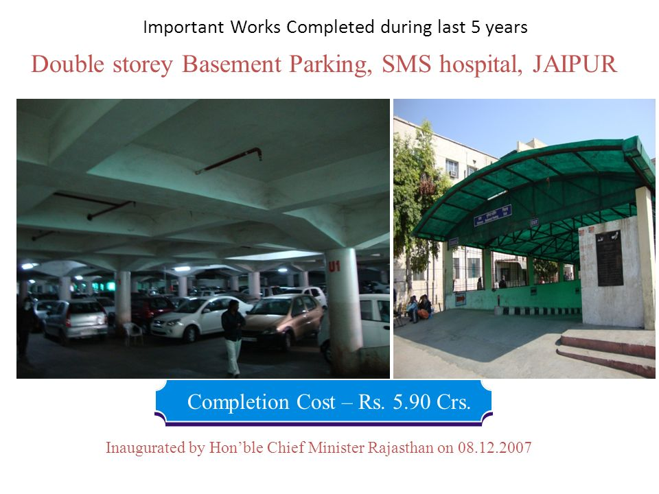 Double storey Basement Parking, SMS hospital, JAIPUR Completion Cost – Rs. 5.90 Crs. Inaugurated by Honble Chief Minister Rajasthan on 08.12.2007 Impo