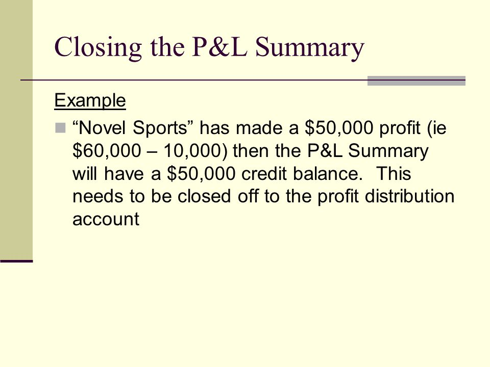 Closing the P&L Summary Example Novel Sports has made a $50,000 profit (ie $60,000 – 10,000) then the P&L Summary will have a $50,000 credit balance.