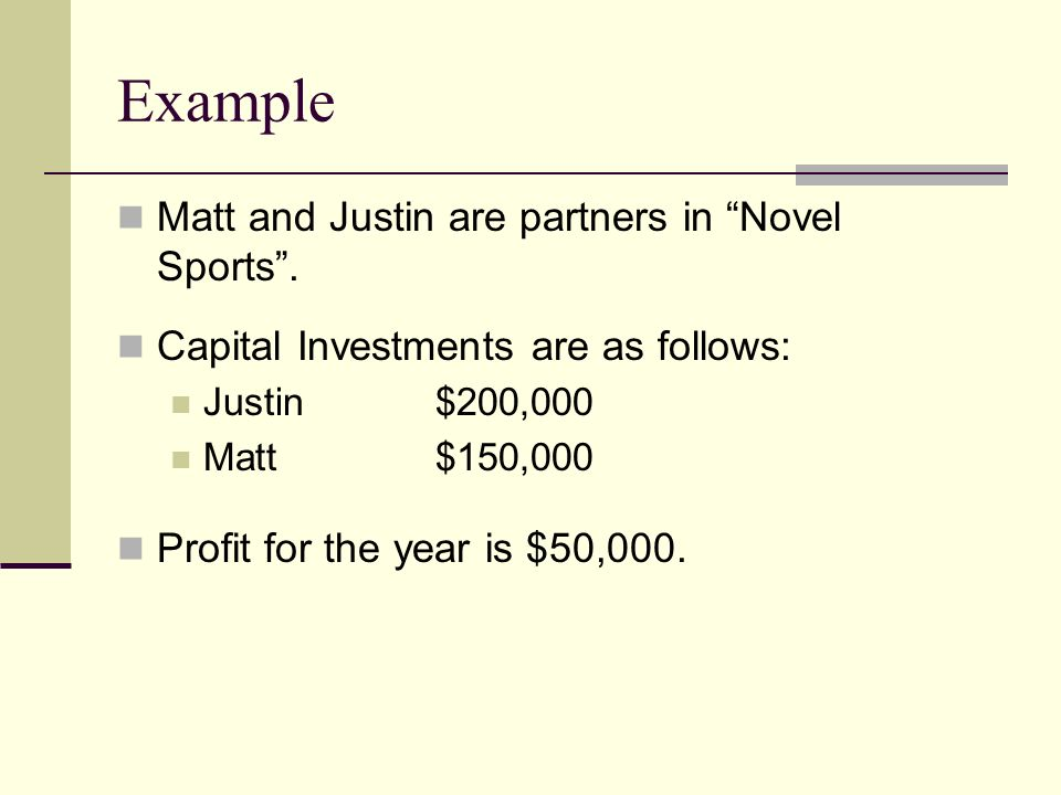 Example Matt and Justin are partners in Novel Sports. Capital Investments are as follows: Justin$200,000 Matt$150,000 Profit for the year is $50,000.