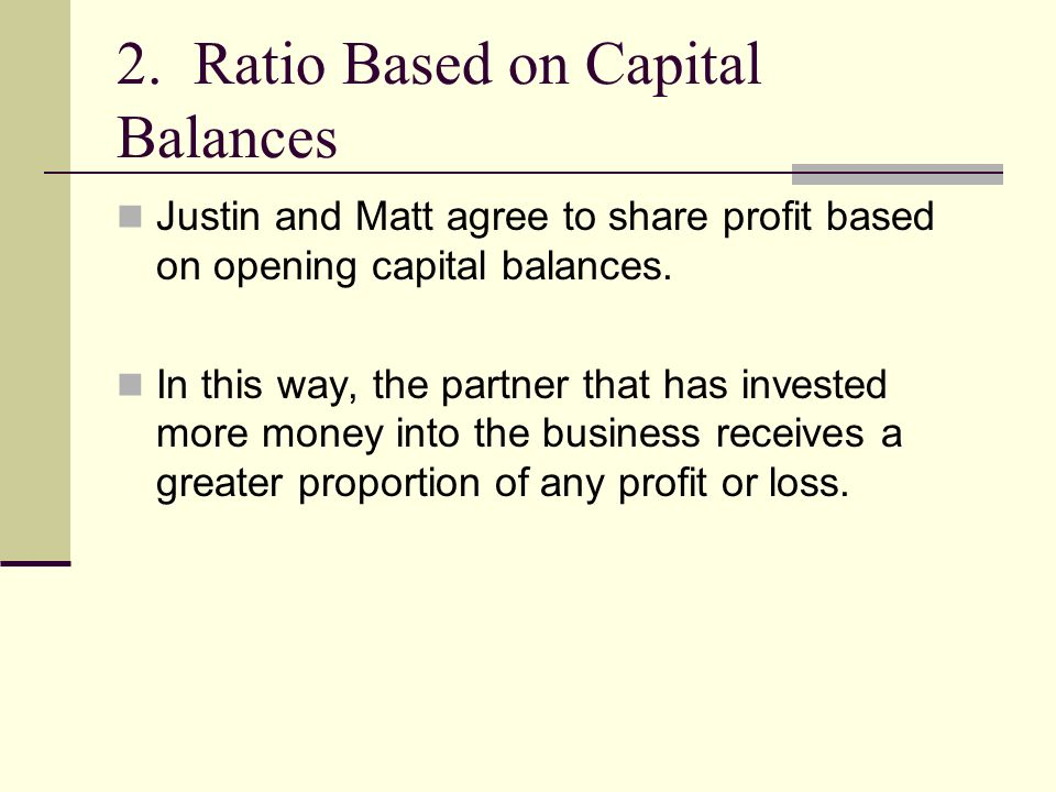 2. Ratio Based on Capital Balances Justin and Matt agree to share profit based on opening capital balances. In this way, the partner that has invested