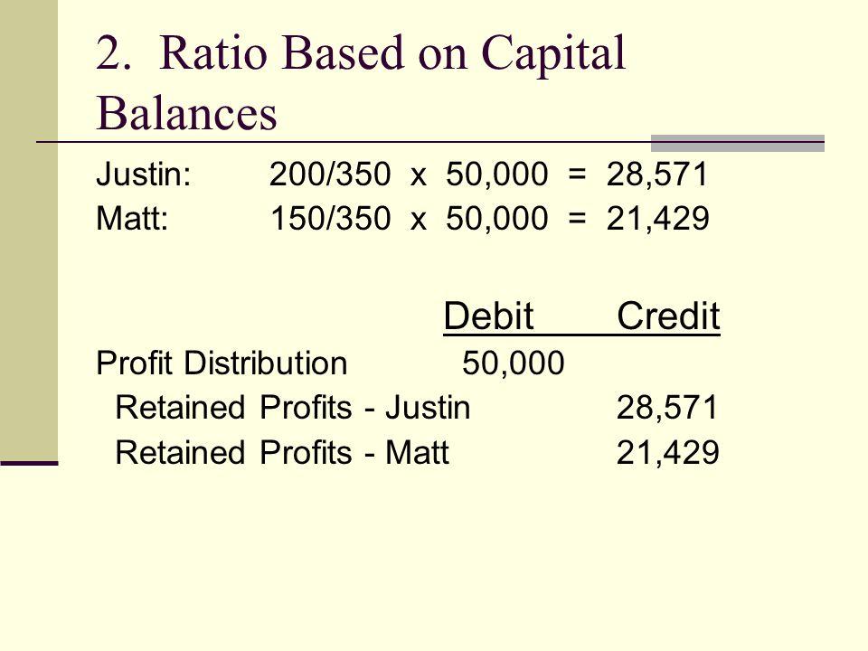 2. Ratio Based on Capital Balances Justin: 200/350 x 50,000 = 28,571 Matt:150/350 x 50,000 = 21,429 DebitCredit Profit Distribution 50,000 Retained Pr