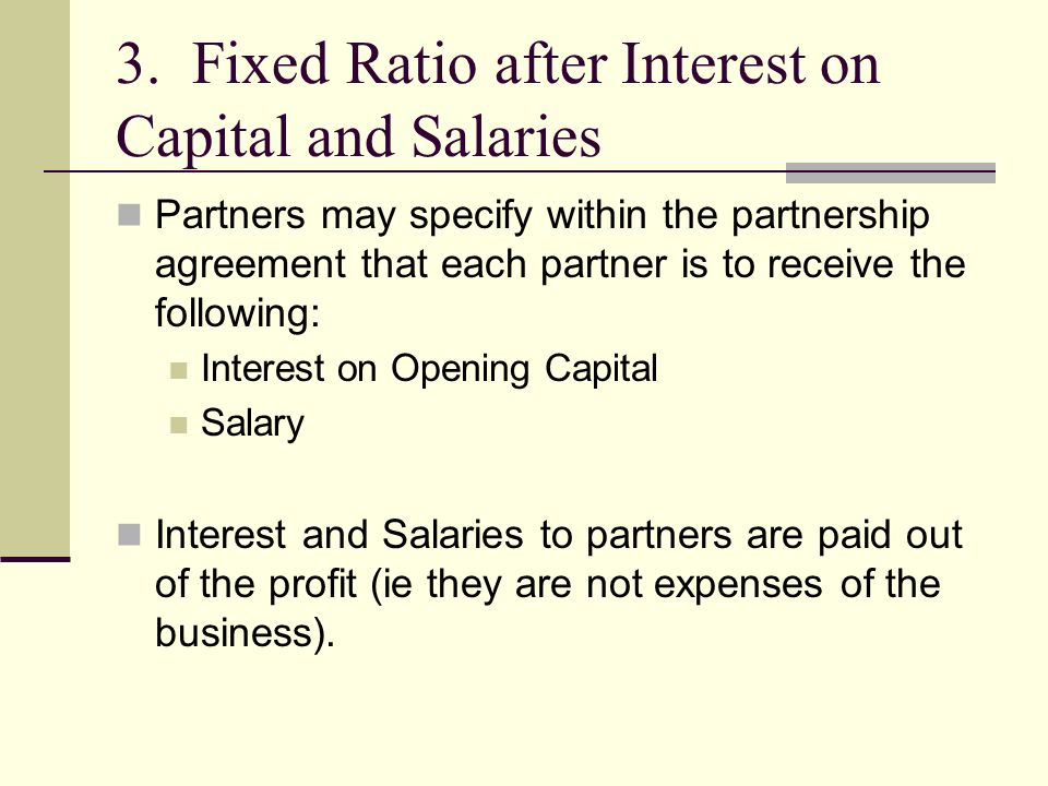 3. Fixed Ratio after Interest on Capital and Salaries Partners may specify within the partnership agreement that each partner is to receive the follow
