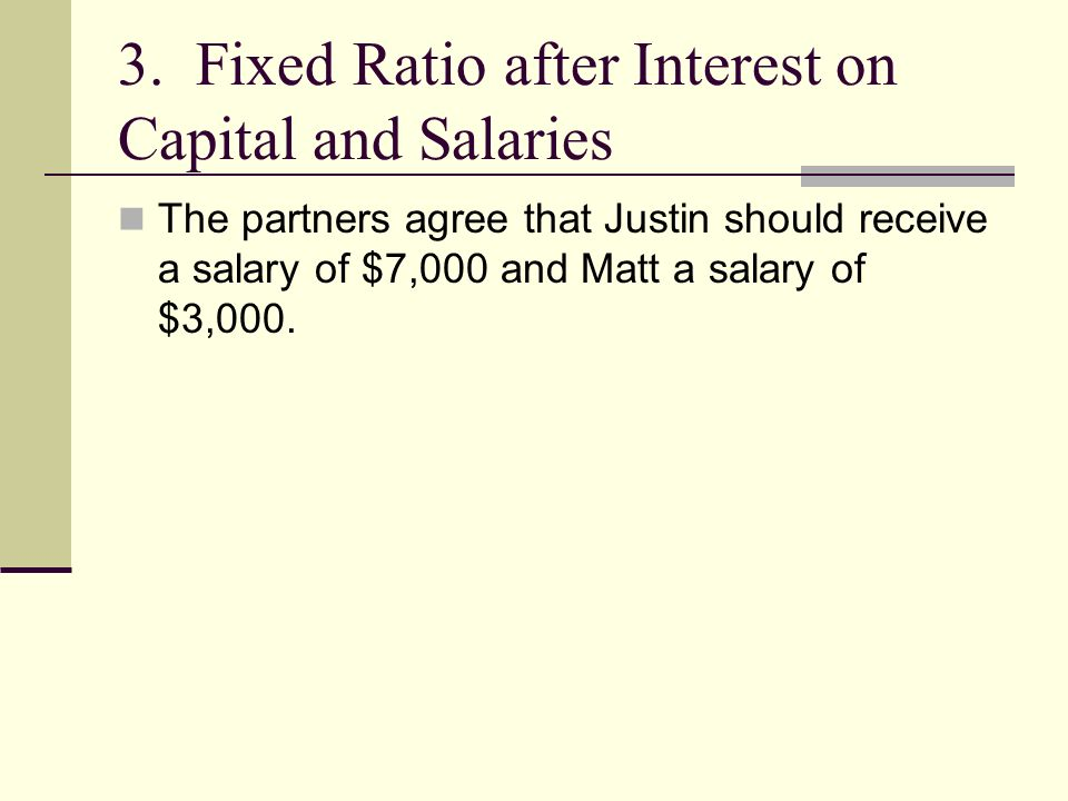 3. Fixed Ratio after Interest on Capital and Salaries The partners agree that Justin should receive a salary of $7,000 and Matt a salary of $3,000.