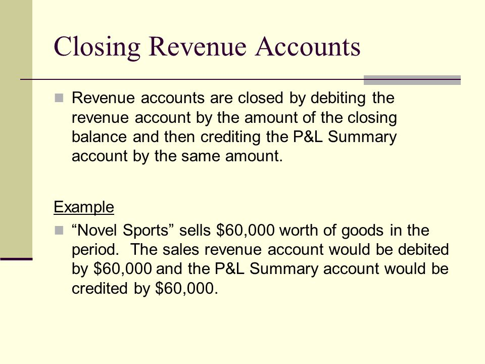 Closing Revenue Accounts Revenue accounts are closed by debiting the revenue account by the amount of the closing balance and then crediting the P&L S