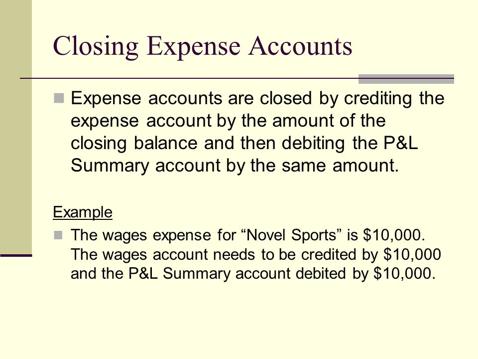 Closing Expense Accounts Expense accounts are closed by crediting the expense account by the amount of the closing balance and then debiting the P&L S