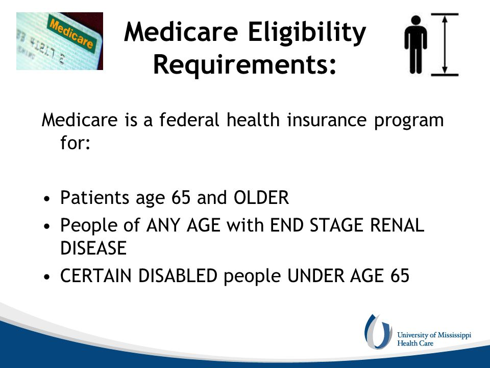 Medicare Eligibility Requirements: Medicare is a federal health insurance program for: Patients age 65 and OLDER People of ANY AGE with END STAGE RENA