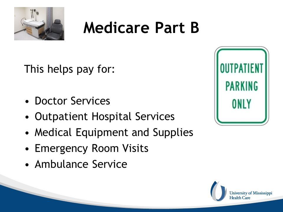 Medicare Part B This helps pay for: Doctor Services Outpatient Hospital Services Medical Equipment and Supplies Emergency Room Visits Ambulance Servic